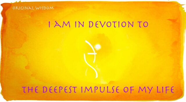 I am devoted to the deepest impulse of my being.
